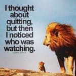 I thought about quitting, but then I noticed who was watching.-The Lion King